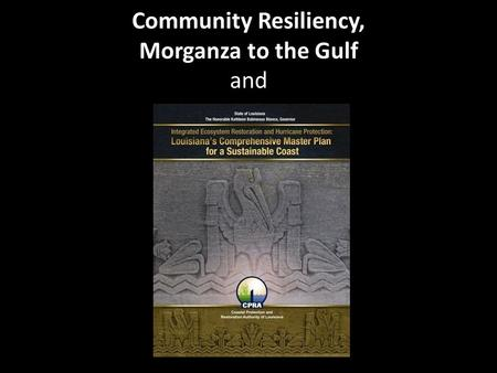 Community Resiliency, Morganza to the Gulf and. Community Resiliency Resiliency is frequently defined as the capacity of human and natural/physical systems.