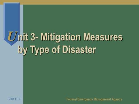 Federal Emergency Management Agency Unit 5 - 1 U nit 3- Mitigation Measures by Type of Disaster.
