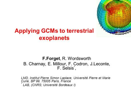 Applying GCMs to terrestrial exoplanets F.Forget, R. Wordsworth B. Charnay, E. Millour, F. Codron, J.Leconte, F. Selsis *, LMD, Institut Pierre Simon Laplace,