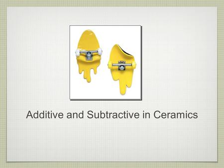 Additive and Subtractive in Ceramics