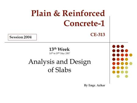 Plain & Reinforced Concrete-1 CE-313 13 th Week 14 th to 19 th May 2007 Analysis and Design of Slabs By Engr. Azhar Session 2004.