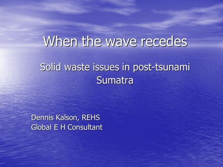 When the wave recedes Solid waste issues in post-tsunami Sumatra Dennis Kalson, REHS Global E H Consultant.