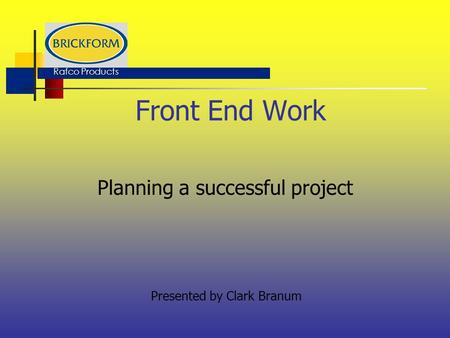 Front End Work Planning a successful project Presented by Clark Branum Rafco Products.