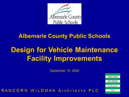 Albemarle County Public Schools Design for Vehicle Maintenance Facility Improvements September 10, 2009 R A N C O R N W I L D M A N A r c h i t e c t s.
