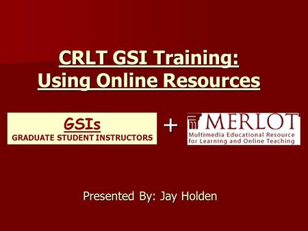CRLT GSI Training: Using Online Resources Presented By: Jay Holden GSIs GRADUATE STUDENT INSTRUCTORS +