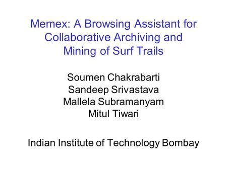 Memex: A Browsing Assistant for Collaborative Archiving and Mining of Surf Trails Soumen Chakrabarti Sandeep Srivastava Mallela Subramanyam Mitul Tiwari.
