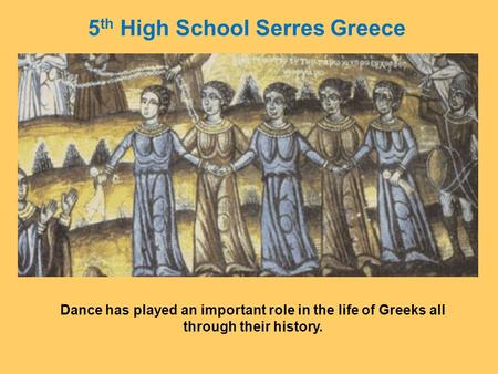 Dance has played an important role in the life of Greeks all through their history. 5 th High School Serres Greece.