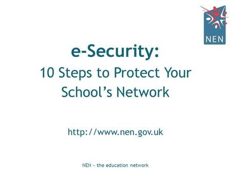 E-Security: 10 Steps to Protect Your School's Network  NEN – the education network.