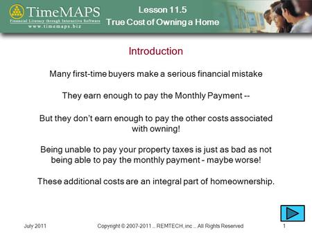 Lesson 11.5 True Cost of Owning a Home July 2011Copyright © 2007-2011 … REMTECH, inc … All Rights Reserved1 Introduction Many first-time buyers make a.