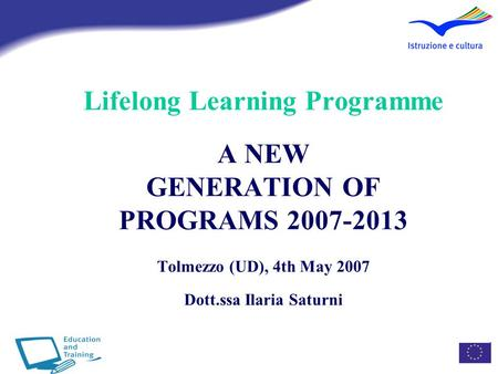Lifelong Learning Programme A NEW GENERATION OF PROGRAMS 2007-2013 Tolmezzo (UD), 4th May 2007 Dott.ssa Ilaria Saturni.
