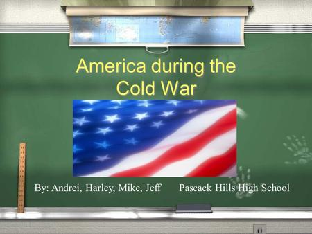 America during the Cold War By: Andrei, Harley, Mike, Jeff Pascack Hills High School.
