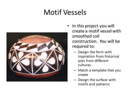 Motif Vessels In this project you will create a motif vessel with smoothed coil construction. You will be required to: – Design the form with inspiration.