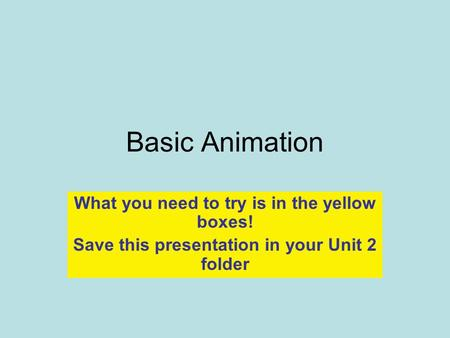 Basic Animation What you need to try is in the yellow boxes! Save this presentation in your Unit 2 folder.