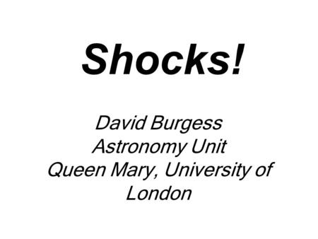 Shocks! David Burgess Astronomy Unit Queen Mary, University of London.