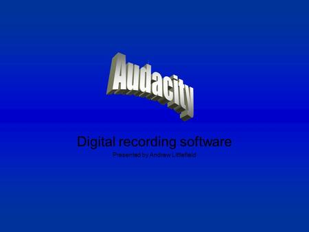 Digital recording software Presented by Andrew Littlefield.