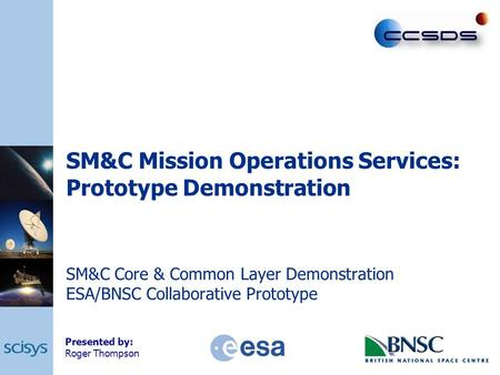 SM&C Mission Operations Services: Prototype Demonstration SM&C Core & Common Layer Demonstration ESA/BNSC Collaborative Prototype Presented by: Roger Thompson.