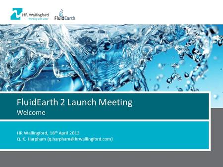 FluidEarth 2 Launch Meeting Welcome HR Wallingford, 18 th April 2013 Q. K. Harpham