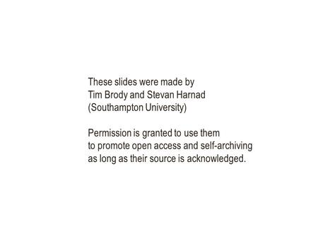 These slides were made by Tim Brody and Stevan Harnad (Southampton University) Permission is granted to use them to promote open access and self-archiving.