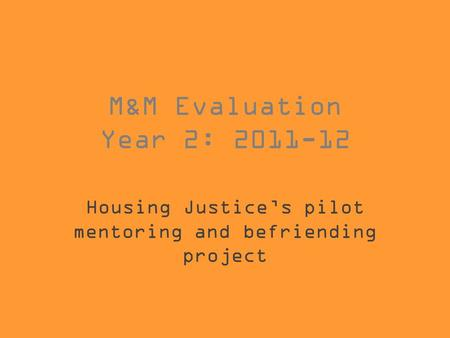 M&M Evaluation Year 2: 2011-12 Housing Justice's pilot mentoring and befriending project.
