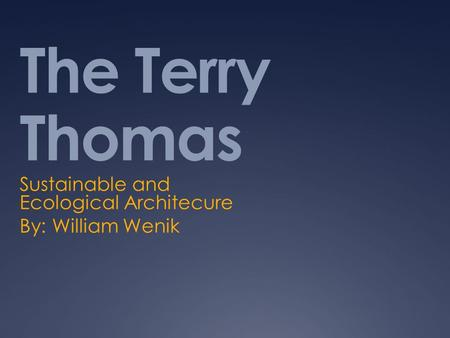 The Terry Thomas Sustainable and Ecological Architecure By: William Wenik.