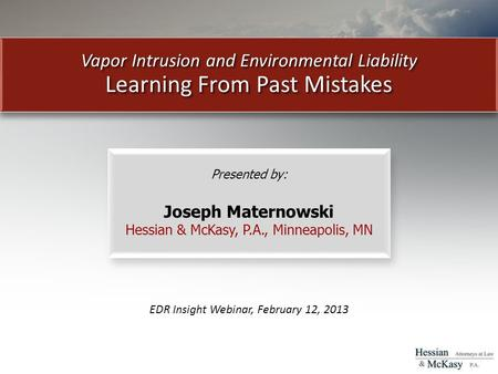 Vapor Intrusion and Environmental Liability Learning From Past Mistakes EDR Insight Webinar, February 12, 2013 Presented by: Joseph Maternowski Hessian.