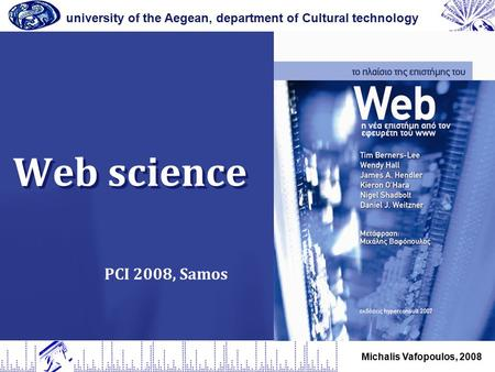 Web science university of the Aegean, department of Cultural technology Michalis Vafopoulos, 2008 PCI 2008, Samos.