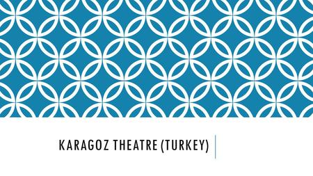 KARAGOZ THEATRE (TURKEY). THEATRE IN CONTEXT Introduced from Egypt by Yavuz Sultan Selim. Others say it originates from Indonesia. Yet another theory.