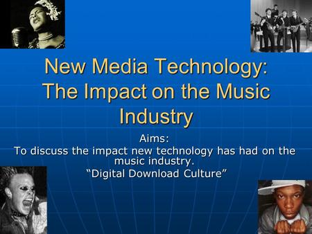"New Media Technology: The Impact on the Music Industry Aims: To discuss the impact new technology has had on the music industry. ""Digital Download Culture"""