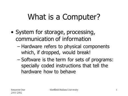 Semester One 2001/2002 Sheffield Hallam University1 What is a Computer? System for storage, processing, communication of information –Hardware refers to.
