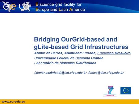 Www.eu-eela.eu E-science grid facility for Europe and Latin America Bridging OurGrid-based and gLite-based Grid Infrastructures Abmar de Barros, Adabriand.
