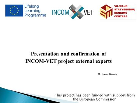 This project has been funded with support from the European Commission Presentation and confirmation of INCOM-VET project external experts Mr. Ivaras Giniotis.