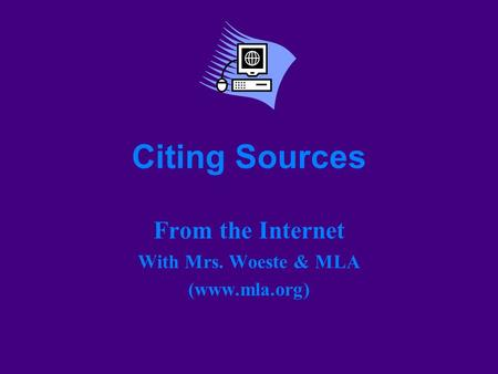 Citing Sources From the Internet With Mrs. Woeste & MLA (www.mla.org)