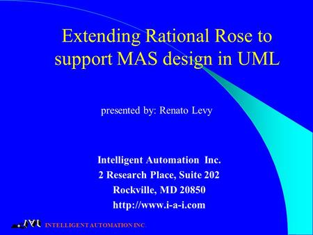 INTELLIGENT AUTOMATION INC. Extending Rational Rose to support MAS design in UML Intelligent Automation Inc. 2 Research Place, Suite 202 Rockville, MD.
