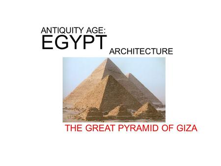 ANTIQUITY AGE: EGYPT ARCHITECTURE THE GREAT PYRAMID OF GIZA.