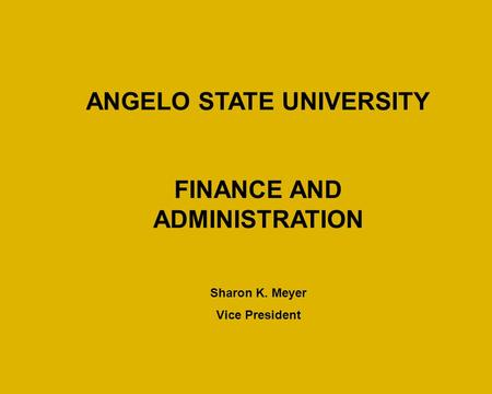 ANGELO STATE UNIVERSITY FINANCE AND ADMINISTRATION Sharon K. Meyer Vice President.