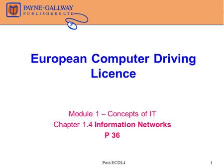 Pass ECDL41 European Computer Driving Licence Module 1 – Concepts of IT Chapter 1.4 Information Networks P 36.