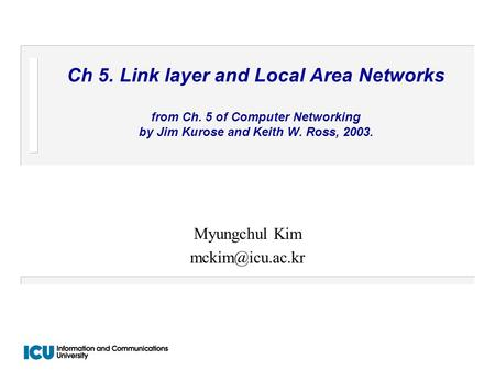 Ch 5. Link layer and Local Area Networks from Ch. 5 of Computer Networking by Jim Kurose and Keith W. Ross, 2003. Myungchul Kim
