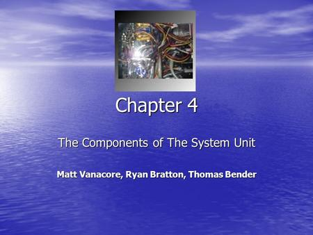 Chapter 4 The Components of The System Unit Matt Vanacore, Ryan Bratton, Thomas Bender.