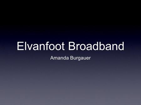 "Elvanfoot Broadband Amanda Burgauer. Why Fibre? Single infrastructure with full capacity for broadband services and applications - not just ""surfing""!"