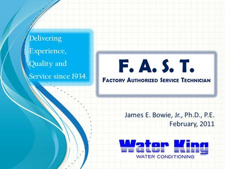 F. A. S. T. F ACTORY A UTHORIZED S ERVICE T ECHNICIAN James E. Bowie, Jr., Ph.D., P.E. February, 2011 Delivering Experience, Quality and Service since.