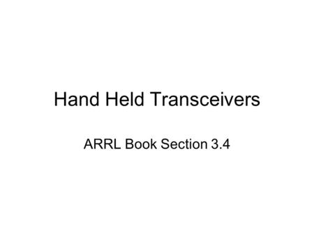 Hand Held Transceivers ARRL Book Section 3.4. The HT Some people call them walkie talkies –Most amateur radio operators consider that a word for a toy.
