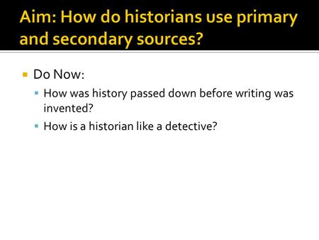  Do Now:  How was history passed down before writing was invented?  How is a historian like a detective?