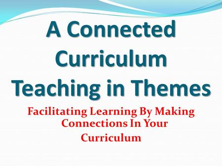 A Connected Curriculum Teaching in Themes Facilitating Learning By Making Connections In Your Curriculum.