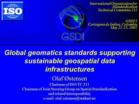 Global geomatics standards supporting sustainable geospatial data infrastructures Olaf Østensen Chairman of ISO/TC 211 Chairman of Joint Steering Group.