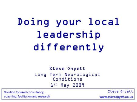 <strong>Steve</strong> Onyett www.steveonyett.co.uk Solution focused consultancy, coaching, facilitation and research Doing your local <strong>leadership</strong> differently <strong>Steve</strong> Onyett.