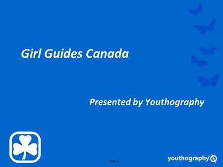 Slide 1 Girl Guides Canada Presented by Youthography.