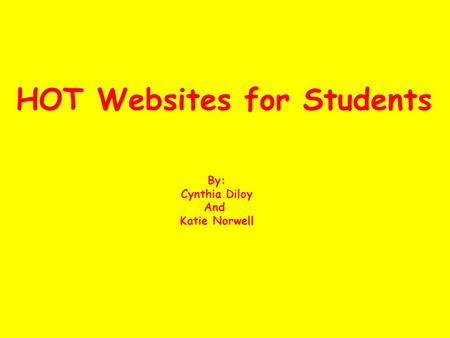 HOT Websites for Students By: Cynthia Diloy And Katie Norwell.