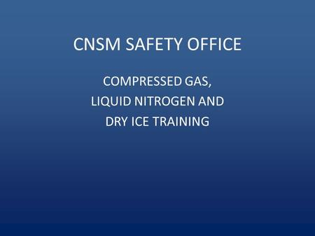 CNSM SAFETY OFFICE COMPRESSED GAS, LIQUID NITROGEN AND DRY ICE TRAINING.