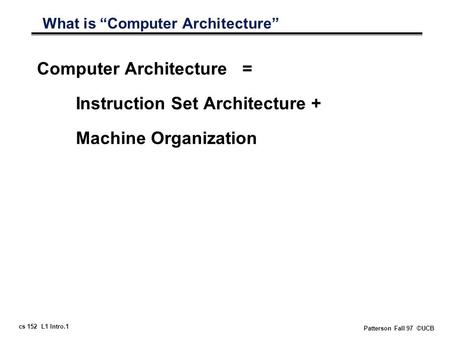 "Cs 152 L1 Intro.1 Patterson Fall 97 ©UCB What is ""Computer Architecture"" Computer Architecture = Instruction Set Architecture + Machine Organization."