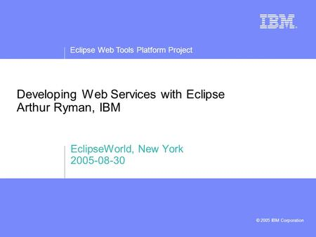 Eclipse Web Tools Platform Project © 2005 IBM Corporation Developing Web Services with Eclipse Arthur Ryman, IBM EclipseWorld, New York 2005-08-30.